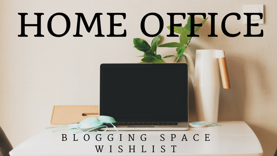 Wish list – Home Office/Blogging Space